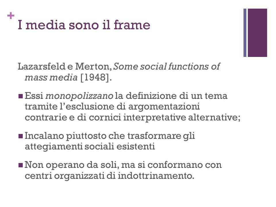 + I media sono il frame Lazarsfeld e Merton, Some social functions of mass media [1948]. Essi monopolizzano la definizione di un tema tramite lesclusi