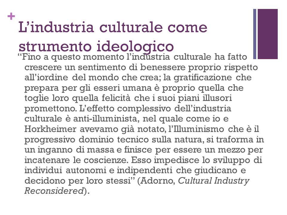 + Lindustria culturale come strumento ideologico Fino a questo momento lindustria culturale ha fatto crescere un sentimento di benessere proprio rispe
