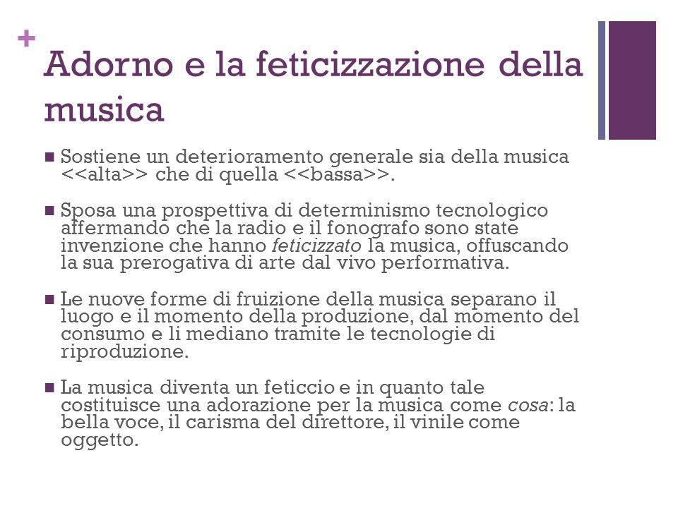 + Adorno e la feticizzazione della musica Sostiene un deterioramento generale sia della musica > che di quella >. Sposa una prospettiva di determinism