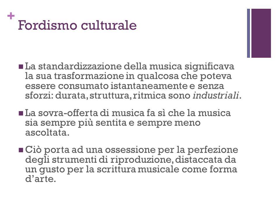 + Fordismo culturale La standardizzazione della musica significava la sua trasformazione in qualcosa che poteva essere consumato istantaneamente e sen