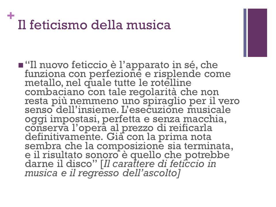 + Il feticismo della musica Il nuovo feticcio è lapparato in sé, che funziona con perfezione e risplende come metallo, nel quale tutte le rotelline co