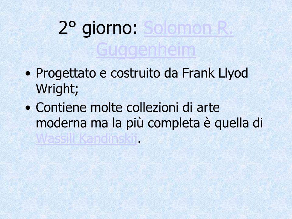 2° giorno: Solomon R. GuggenheimSolomon R. Guggenheim Progettato e costruito da Frank Llyod Wright; Contiene molte collezioni di arte moderna ma la pi