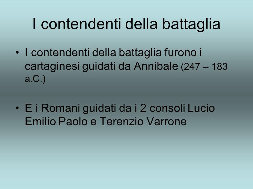 I contendenti della battaglia I contendenti della battaglia furono i cartaginesi guidati da Annibale (247 – 183 a.C.) E i Romani guidati da i 2 consoli Lucio Emilio Paolo e Terenzio Varrone