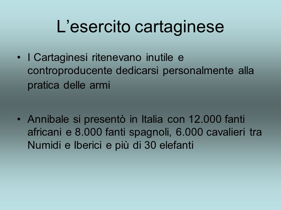 Lesercito cartaginese I Cartaginesi ritenevano inutile e controproducente dedicarsi personalmente alla pratica delle armi Annibale si presentò in Italia con 12.000 fanti africani e 8.000 fanti spagnoli, 6.000 cavalieri tra Numidi e Iberici e più di 30 elefanti