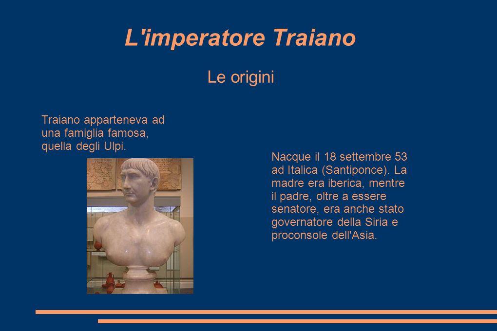 L'imperatore Traiano Le origini Traiano apparteneva ad una famiglia famosa, quella degli Ulpi. Nacque il 18 settembre 53 ad Italica (Santiponce). La m