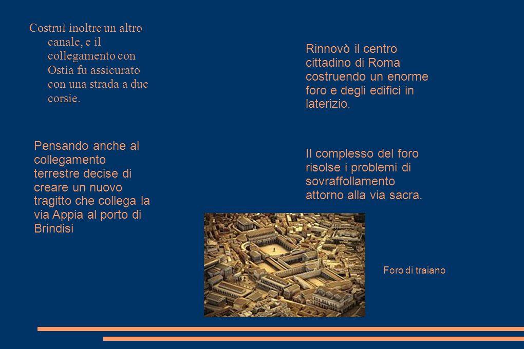 Costruì inoltre un altro canale, e il collegamento con Ostia fu assicurato con una strada a due corsie. Pensando anche al collegamento terrestre decis