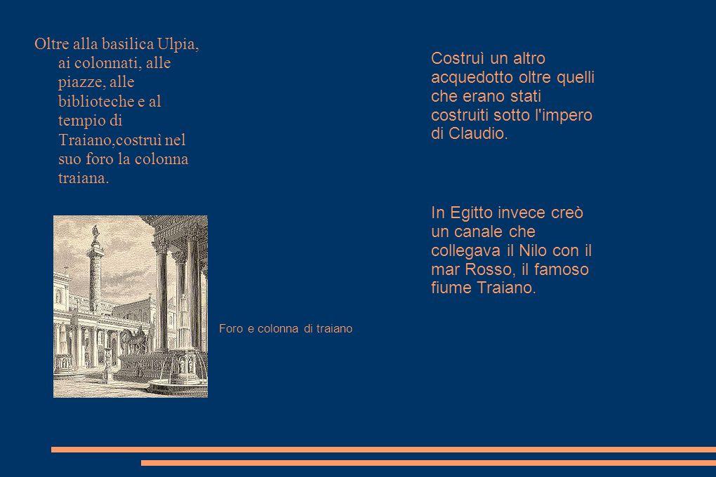 Oltre alla basilica Ulpia, ai colonnati, alle piazze, alle biblioteche e al tempio di Traiano,costruì nel suo foro la colonna traiana. Foro e colonna