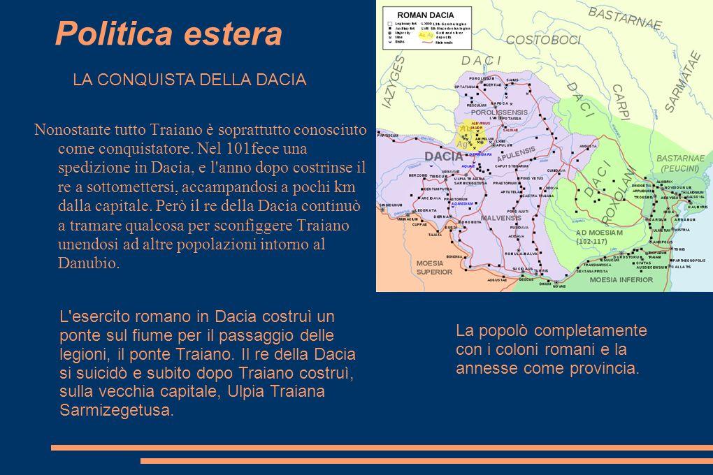 Politica estera Nonostante tutto Traiano è soprattutto conosciuto come conquistatore. Nel 101fece una spedizione in Dacia, e l'anno dopo costrinse il