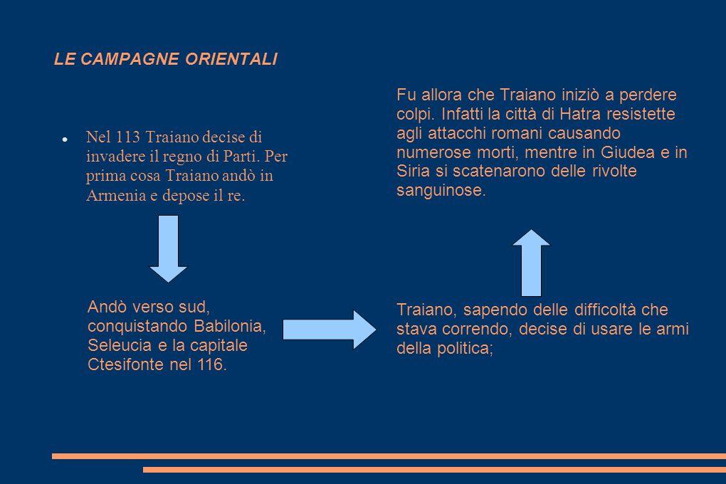 LE CAMPAGNE ORIENTALI Nel 113 Traiano decise di invadere il regno di Parti. Per prima cosa Traiano andò in Armenia e depose il re. Andò verso sud, con