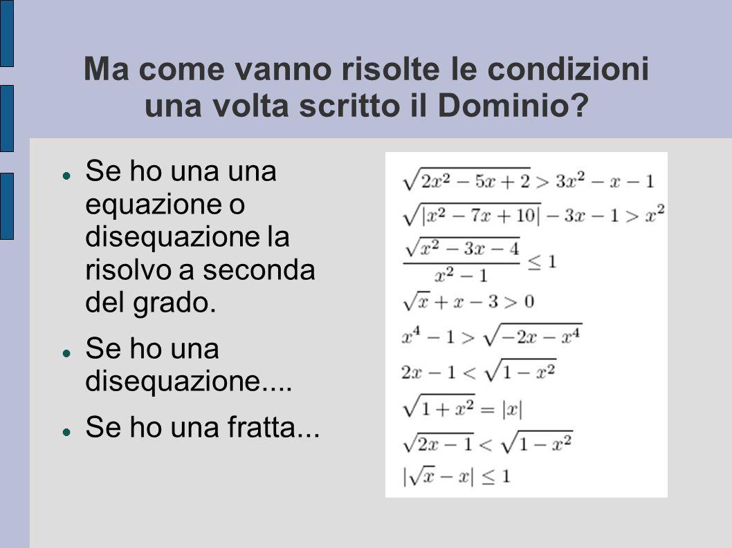 Ma come vanno risolte le condizioni una volta scritto il Dominio? Se ho una una equazione o disequazione la risolvo a seconda del grado. Se ho una dis