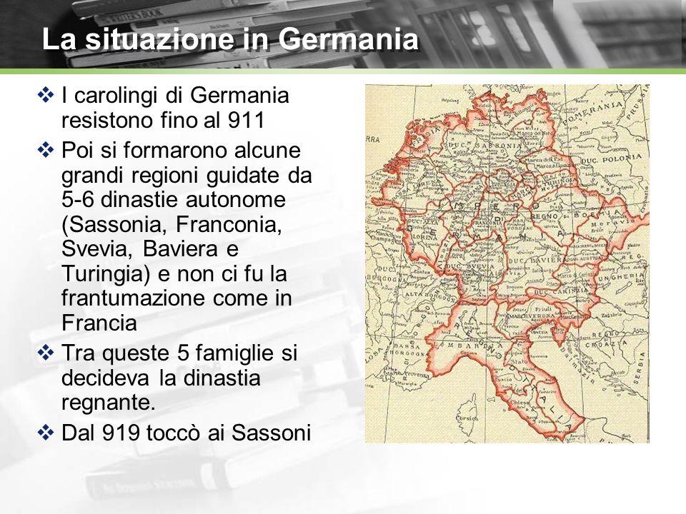 La situazione in Germania I carolingi di Germania resistono fino al 911 Poi si formarono alcune grandi regioni guidate da 5-6 dinastie autonome (Sassonia, Franconia, Svevia, Baviera e Turingia) e non ci fu la frantumazione come in Francia Tra queste 5 famiglie si decideva la dinastia regnante.