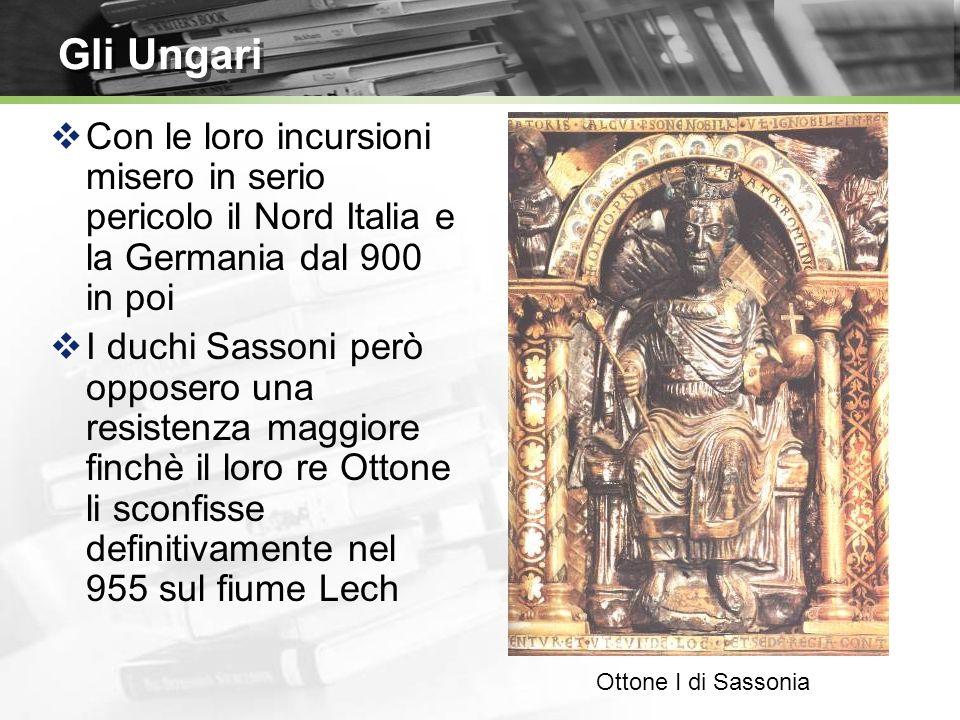 Gli Ungari Con le loro incursioni misero in serio pericolo il Nord Italia e la Germania dal 900 in poi I duchi Sassoni però opposero una resistenza maggiore finchè il loro re Ottone li sconfisse definitivamente nel 955 sul fiume Lech Ottone I di Sassonia