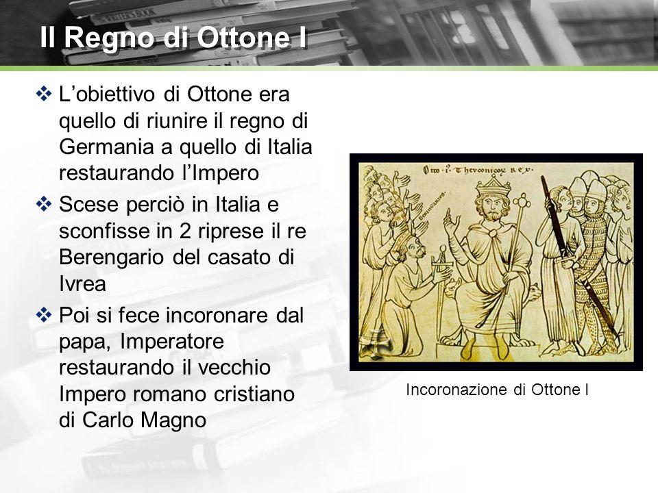 Il Regno di Ottone I Lobiettivo di Ottone era quello di riunire il regno di Germania a quello di Italia restaurando lImpero Scese perciò in Italia e sconfisse in 2 riprese il re Berengario del casato di Ivrea Poi si fece incoronare dal papa, Imperatore restaurando il vecchio Impero romano cristiano di Carlo Magno Incoronazione di Ottone I
