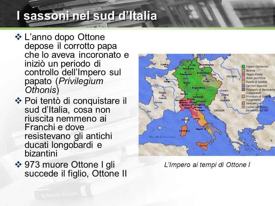 I sassoni nel sud dItalia Lanno dopo Ottone depose il corrotto papa che lo aveva incoronato e iniziò un periodo di controllo dellImpero sul papato (Privilegium Othonis) Poi tentò di conquistare il sud dItalia, cosa non riuscita nemmeno ai Franchi e dove resistevano gli antichi ducati longobardi e bizantini 973 muore Ottone I gli succede il figlio, Ottone II LImpero ai tempi di Ottone I