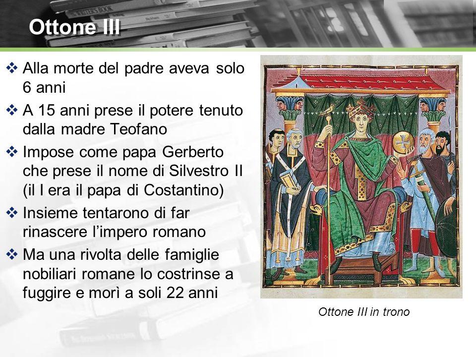 Ottone III Alla morte del padre aveva solo 6 anni A 15 anni prese il potere tenuto dalla madre Teofano Impose come papa Gerberto che prese il nome di