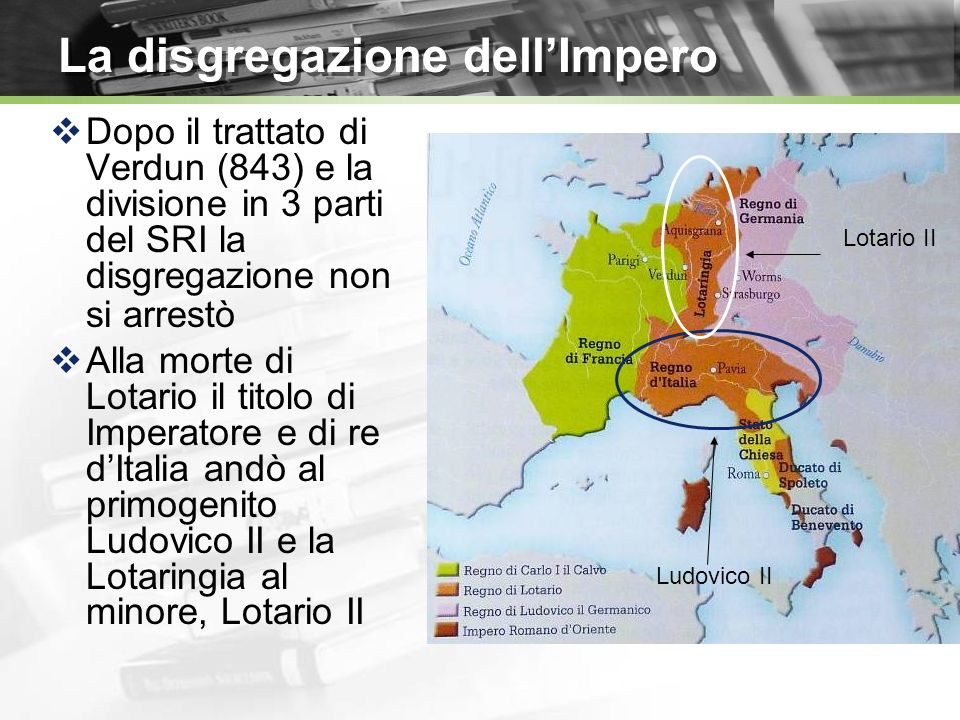 La disgregazione dellImpero Dopo il trattato di Verdun (843) e la divisione in 3 parti del SRI la disgregazione non si arrestò Alla morte di Lotario il titolo di Imperatore e di re dItalia andò al primogenito Ludovico II e la Lotaringia al minore, Lotario II Ludovico II Lotario II