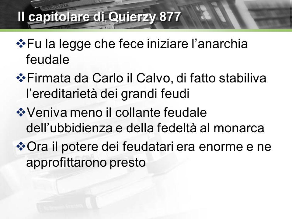 Il capitolare di Quierzy 877 Fu la legge che fece iniziare lanarchia feudale Firmata da Carlo il Calvo, di fatto stabiliva lereditarietà dei grandi fe