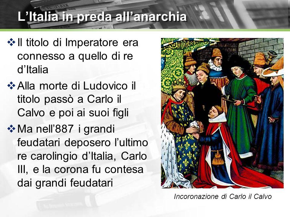 LItalia in preda allanarchia Il titolo di Imperatore era connesso a quello di re dItalia Alla morte di Ludovico il titolo passò a Carlo il Calvo e poi ai suoi figli Ma nell887 i grandi feudatari deposero lultimo re carolingio dItalia, Carlo III, e la corona fu contesa dai grandi feudatari Incoronazione di Carlo il Calvo