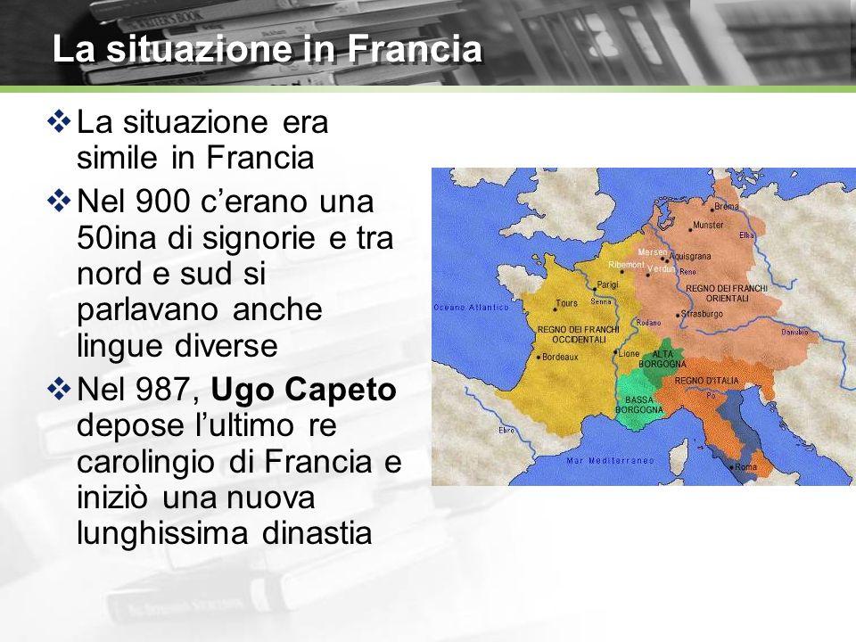 La situazione in Francia La situazione era simile in Francia Nel 900 cerano una 50ina di signorie e tra nord e sud si parlavano anche lingue diverse N