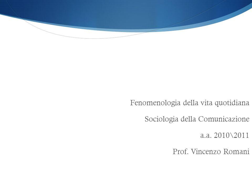 Il mondo della vita quotidiana Fenomenologia della vita quotidiana Sociologia della Comunicazione a.a. 2010\2011 Prof. Vincenzo Romani