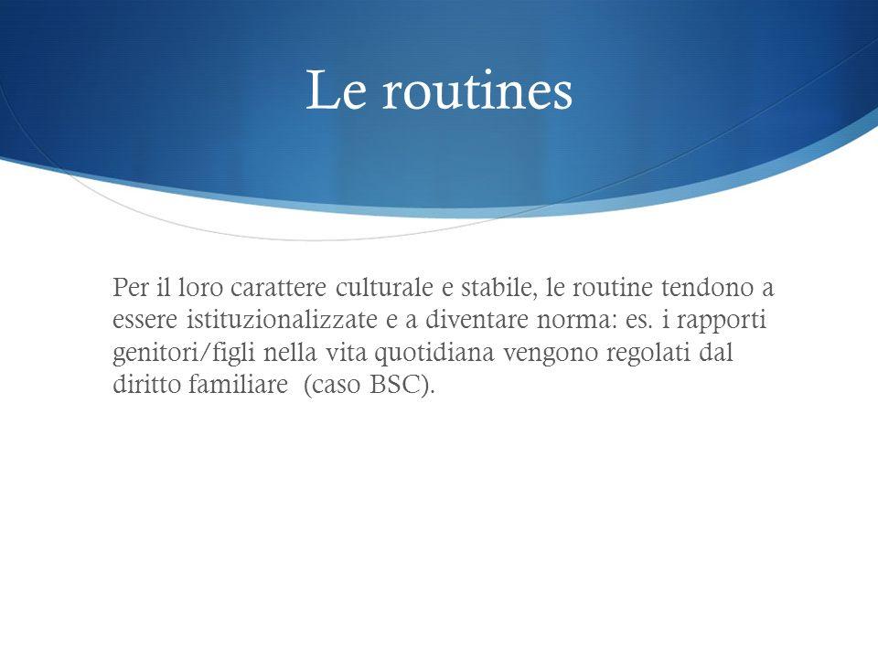 Le routines Per il loro carattere culturale e stabile, le routine tendono a essere istituzionalizzate e a diventare norma: es. i rapporti genitori/fig