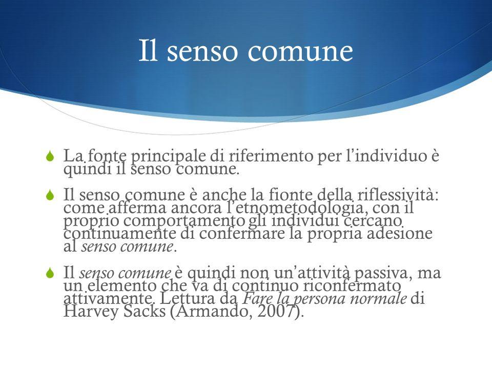 Il senso comune La fonte principale di riferimento per l individuo è quindi il senso comune. Il senso comune è anche la fionte della riflessività: com
