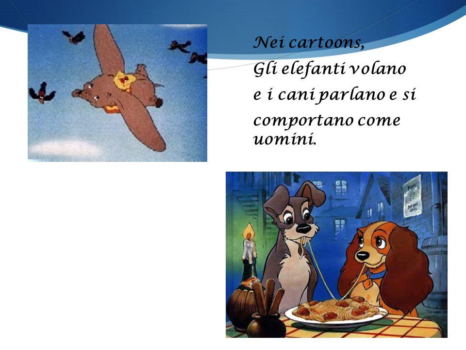 Nei cartoons, Gli elefanti volano e i cani parlano e si comportano come uomini.