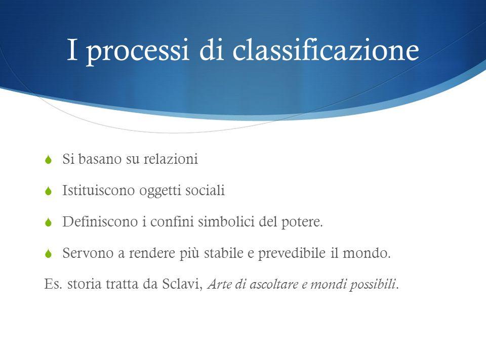 I processi di classificazione Si basano su relazioni Istituiscono oggetti sociali Definiscono i confini simbolici del potere. Servono a rendere più st