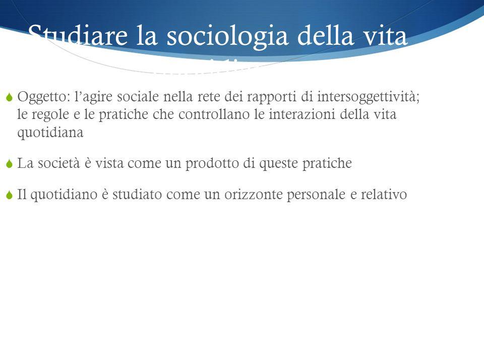 Studiare la sociologia della vita quotidiana Oggetto: lagire sociale nella rete dei rapporti di intersoggettività; le regole e le pratiche che control