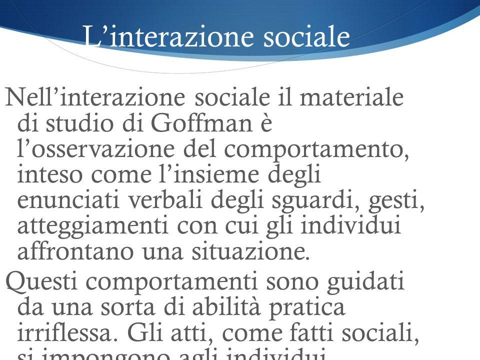 Linterazione sociale Nellinterazione sociale il materiale di studio di Goffman è losservazione del comportamento, inteso come linsieme degli enunciati