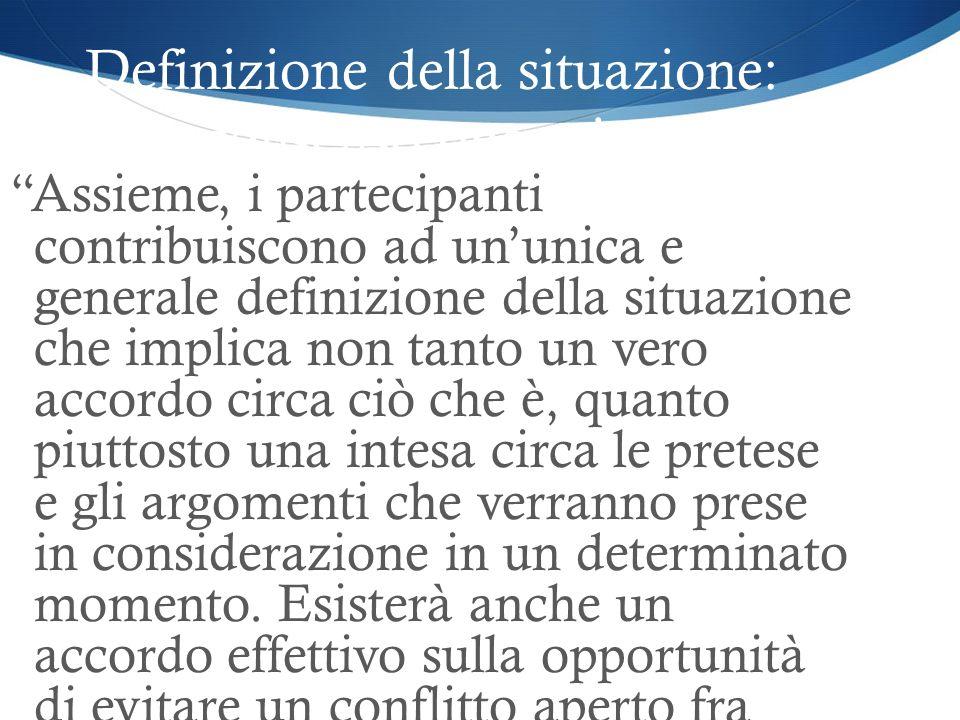 Definizione della situazione: consenso operativo Assieme, i partecipanti contribuiscono ad ununica e generale definizione della situazione che implica