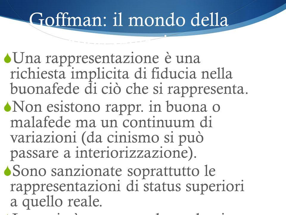 Goffman: il mondo della rappresentazione Una rappresentazione è una richiesta implicita di fiducia nella buonafede di ciò che si rappresenta. Non esis