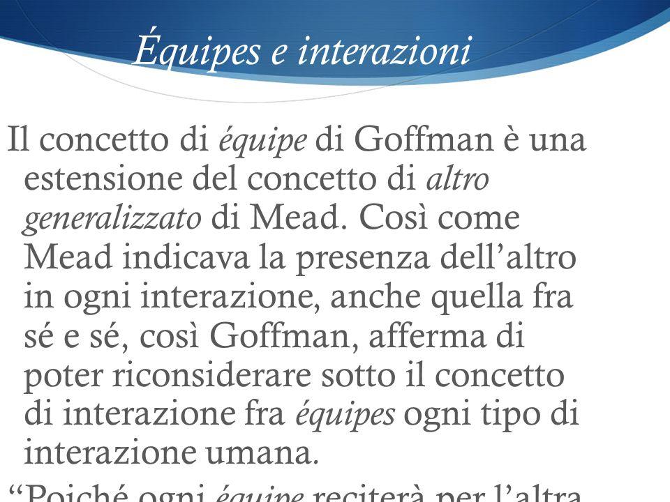 Équipes e interazioni Il concetto di équipe di Goffman è una estensione del concetto di altro generalizzato di Mead. Così come Mead indicava la presen