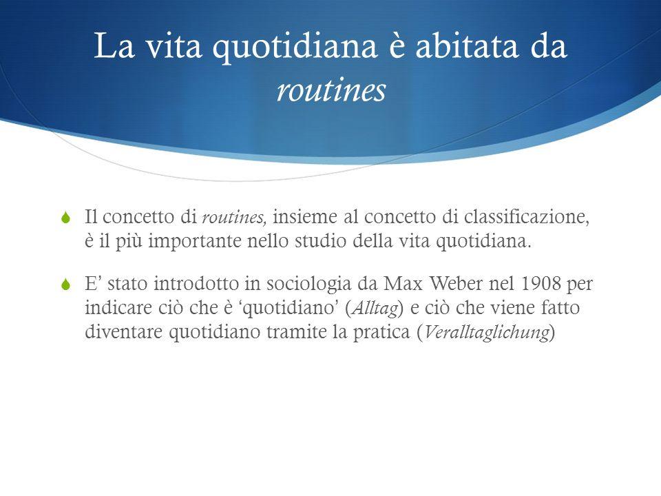 La vita quotidiana è abitata da routines Il concetto di routines, insieme al concetto di classificazione, è il più importante nello studio della vita