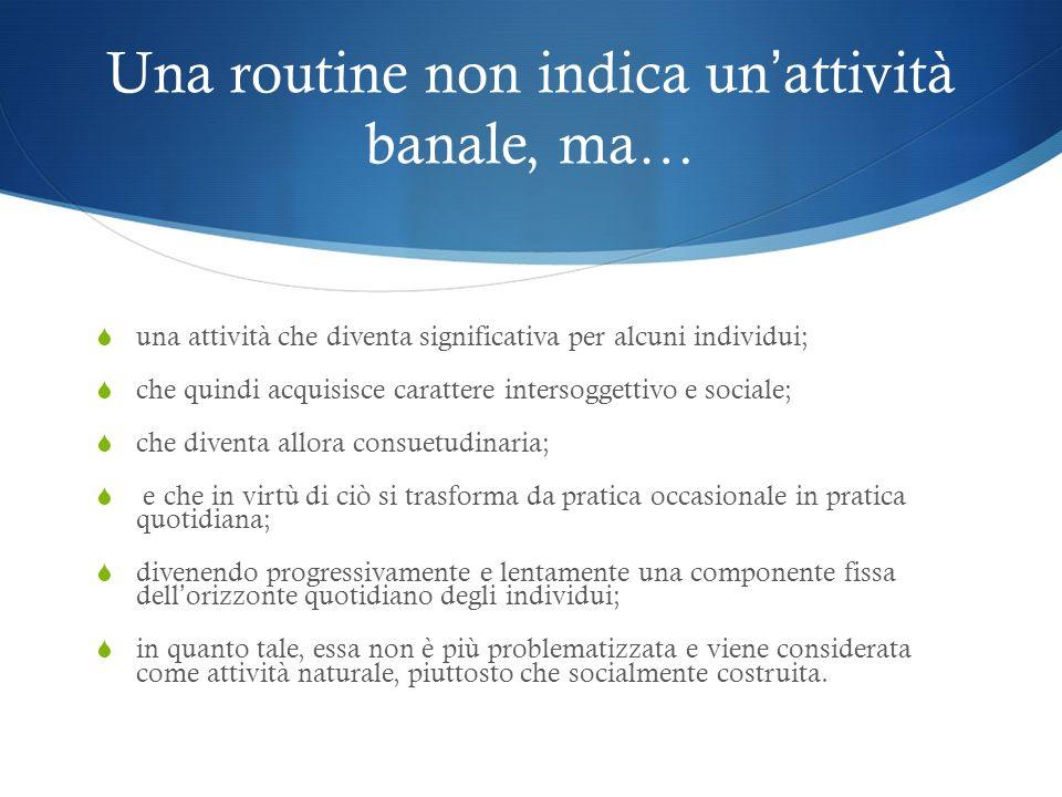 Una routine non indica un attività banale, ma… una attività che diventa significativa per alcuni individui; che quindi acquisisce carattere intersogge