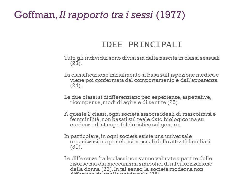 Goffman, Il rapporto tra i sessi (1977) IDEE PRINCIPALI Tutti gli individui sono divisi sin dalla nascita in classi sessuali (23). La classificazione
