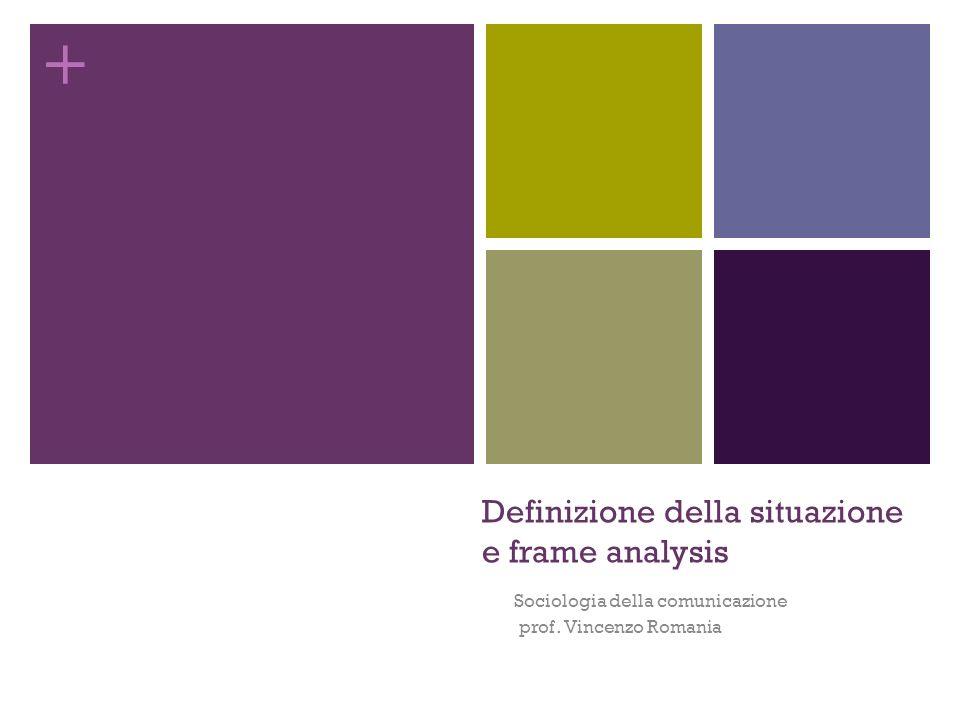 + Definizione della situazione e frame analysis Sociologia della comunicazione prof. Vincenzo Romania