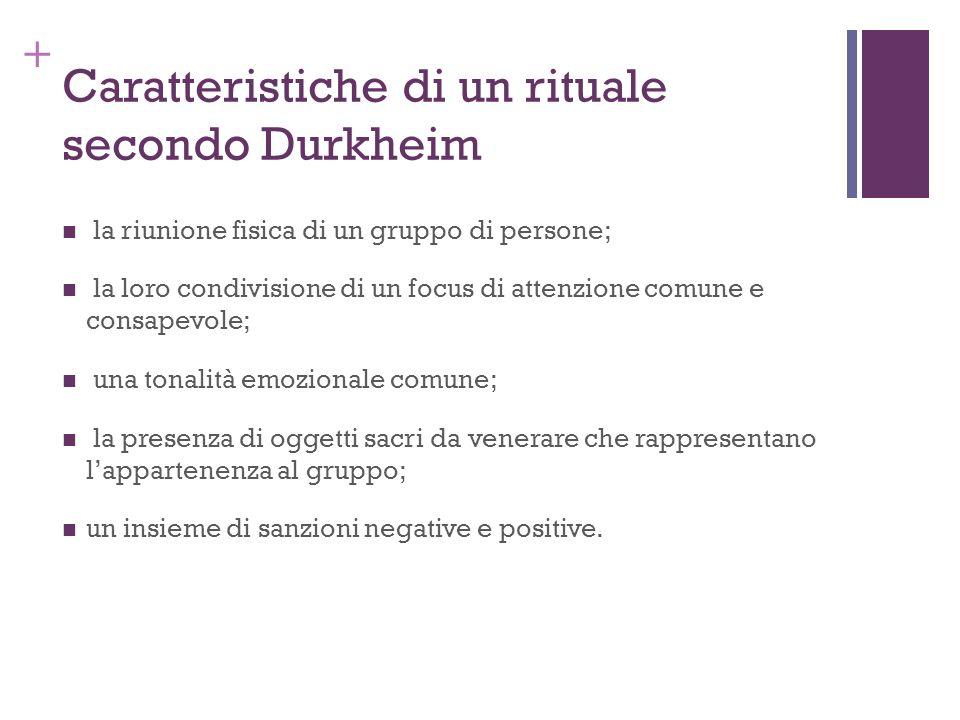 + Caratteristiche di un rituale secondo Durkheim la riunione fisica di un gruppo di persone; la loro condivisione di un focus di attenzione comune e c