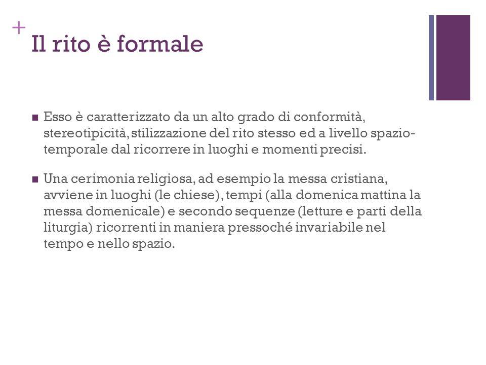 + Il rito è formale Esso è caratterizzato da un alto grado di conformità, stereotipicità, stilizzazione del rito stesso ed a livello spazio- temporale