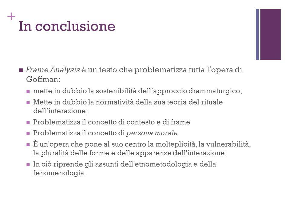 + In conclusione Frame Analysis è un testo che problematizza tutta lopera di Goffman: mette in dubbio la sostenibilità dellapproccio drammaturgico; Me