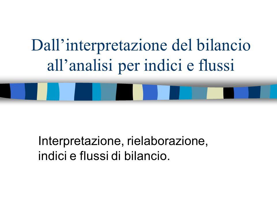 Dallinterpretazione del bilancio allanalisi per indici e flussi Interpretazione, rielaborazione, indici e flussi di bilancio.