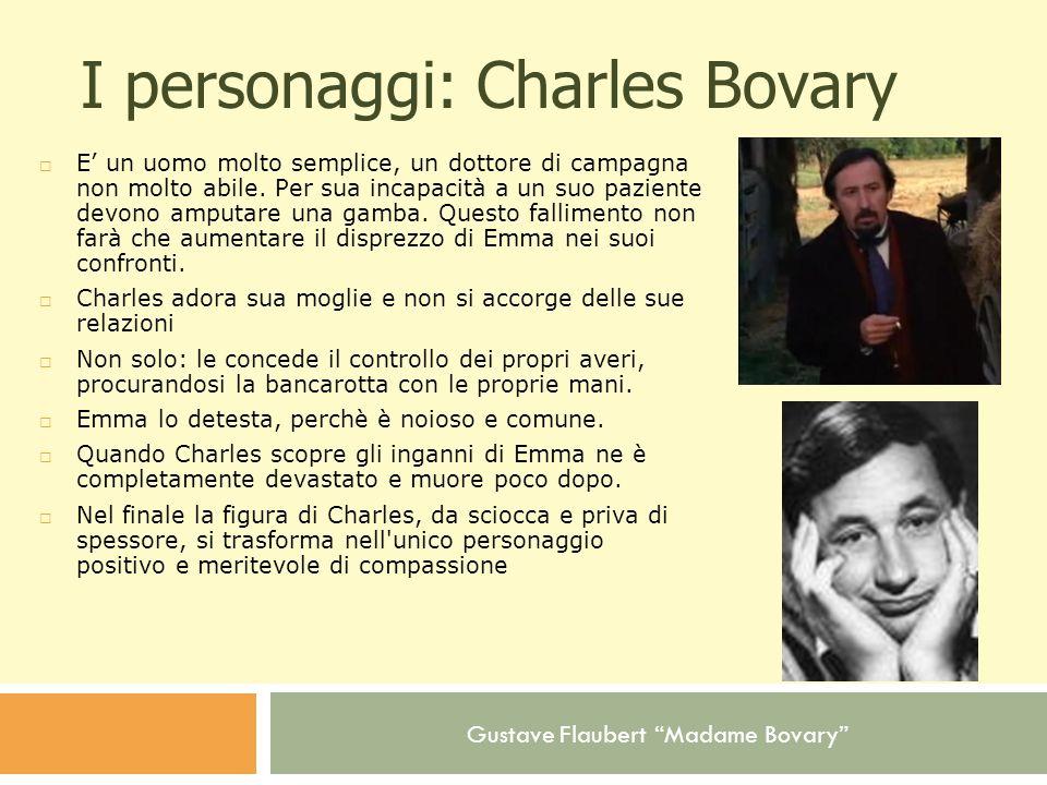 Gustave Flaubert Madame Bovary I personaggi: Charles Bovary E un uomo molto semplice, un dottore di campagna non molto abile. Per sua incapacità a un
