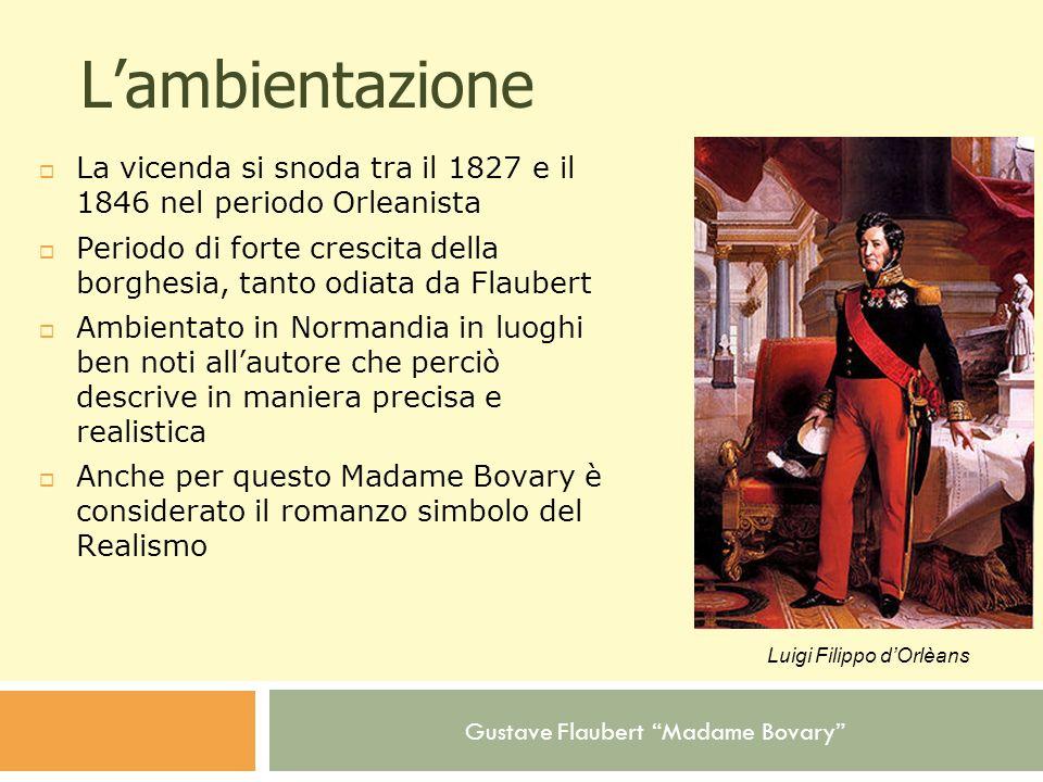 Gustave Flaubert Madame Bovary Lambientazione La vicenda si snoda tra il 1827 e il 1846 nel periodo Orleanista Periodo di forte crescita della borghes