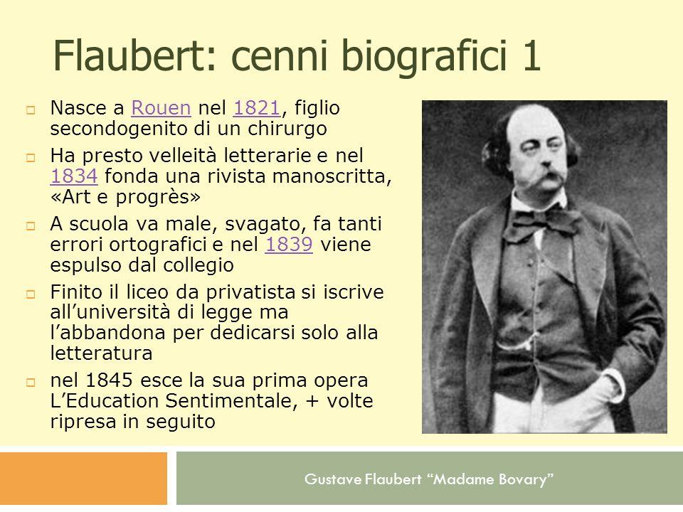 Gustave Flaubert Madame Bovary Flaubert: cenni biografici 1 Nasce a Rouen nel 1821, figlio secondogenito di un chirurgoRouen1821 Ha presto velleità le