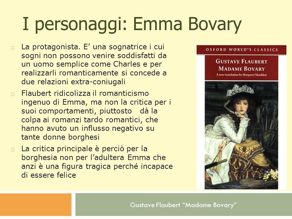 Gustave Flaubert Madame Bovary I personaggi: Emma Bovary La protagonista. E una sognatrice i cui sogni non possono venire soddisfatti da un uomo sempl