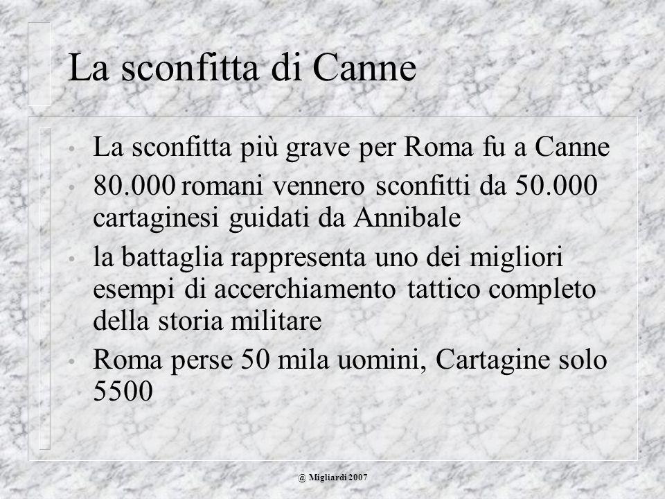@ Migliardi 2007 La sconfitta di Canne La sconfitta più grave per Roma fu a Canne 80.000 romani vennero sconfitti da 50.000 cartaginesi guidati da Ann