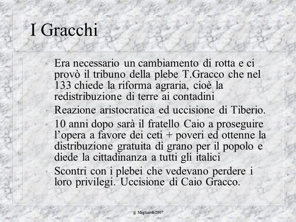 @ Migliardi 2007 I Gracchi Era necessario un cambiamento di rotta e ci provò il tribuno della plebe T.Gracco che nel 133 chiede la riforma agraria, ci