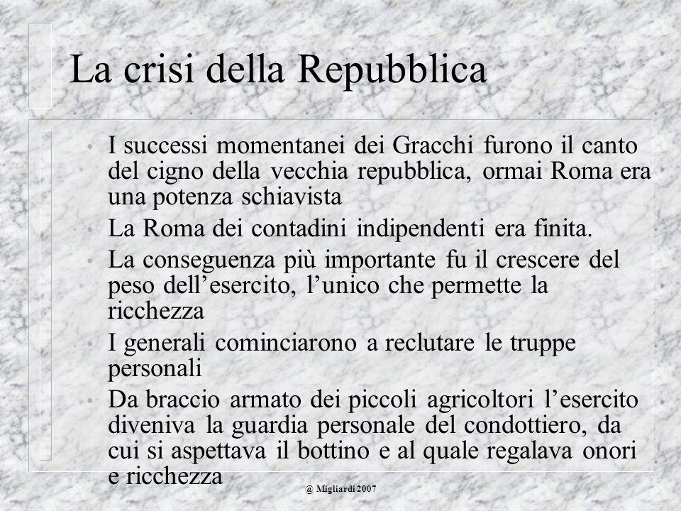 @ Migliardi 2007 La crisi della Repubblica I successi momentanei dei Gracchi furono il canto del cigno della vecchia repubblica, ormai Roma era una po