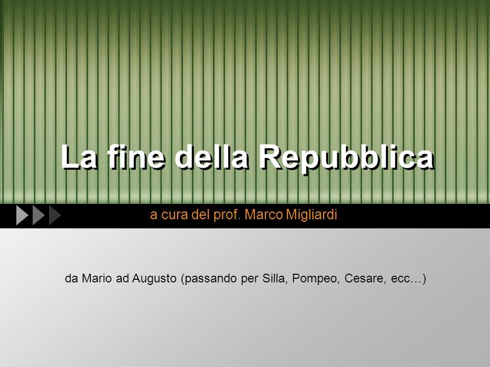 La fine della Repubblica a cura del prof. Marco Migliardi da Mario ad Augusto (passando per Silla, Pompeo, Cesare, ecc…)
