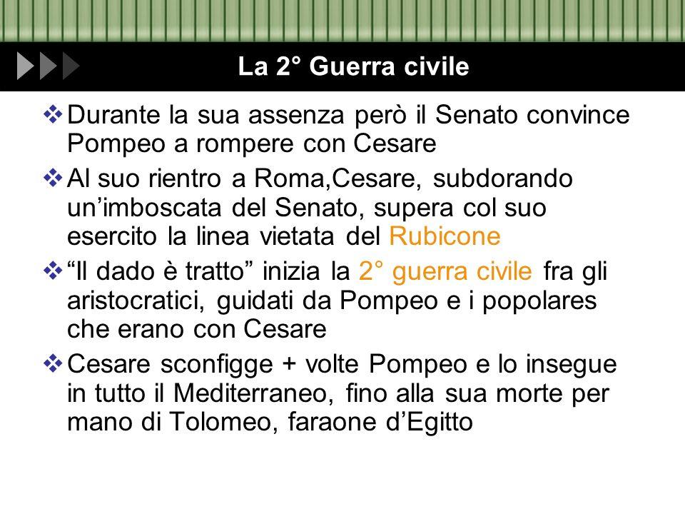 La 2° Guerra civile Durante la sua assenza però il Senato convince Pompeo a rompere con Cesare Al suo rientro a Roma,Cesare, subdorando unimboscata de